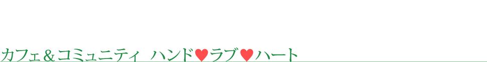 カフェ&コミュニティ ハンド♥ラブ♥ハート